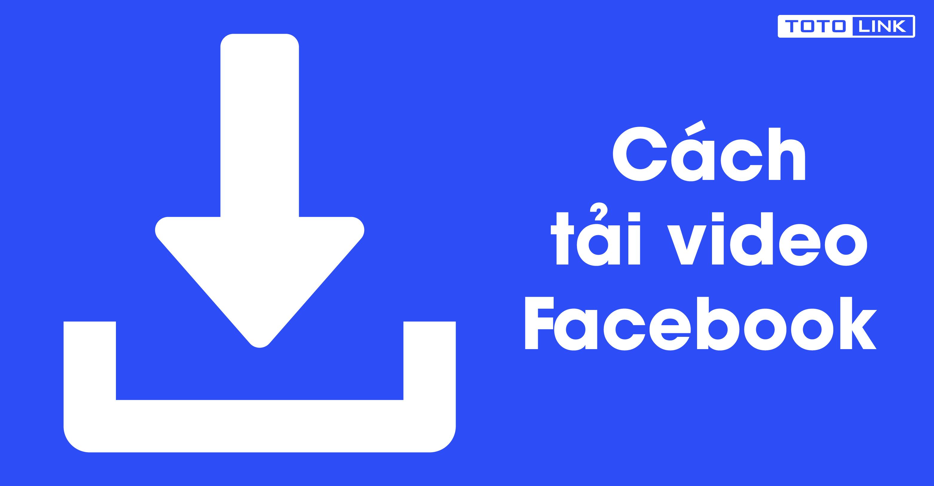 Cách tải video trên facebook cực nhanh không phải ai cũng biết - TOTOLINK  Việt Nam